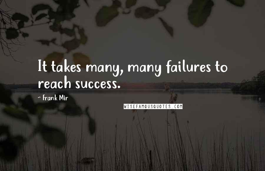 Frank Mir quotes: It takes many, many failures to reach success.