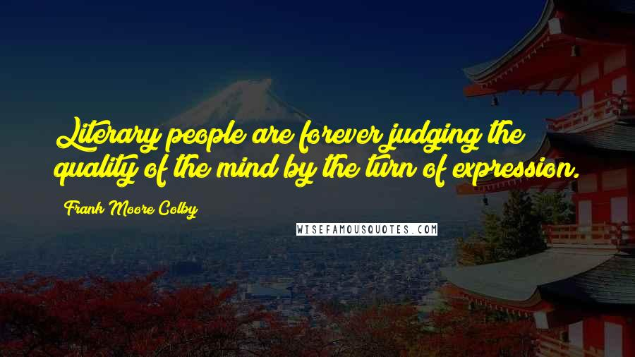 Frank Moore Colby quotes: Literary people are forever judging the quality of the mind by the turn of expression.