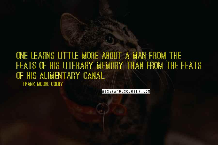 Frank Moore Colby quotes: One learns little more about a man from the feats of his literary memory than from the feats of his alimentary canal.