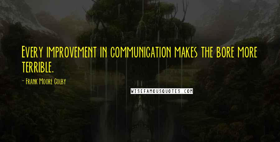 Frank Moore Colby quotes: Every improvement in communication makes the bore more terrible.