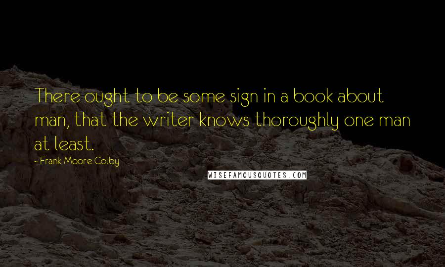 Frank Moore Colby quotes: There ought to be some sign in a book about man, that the writer knows thoroughly one man at least.