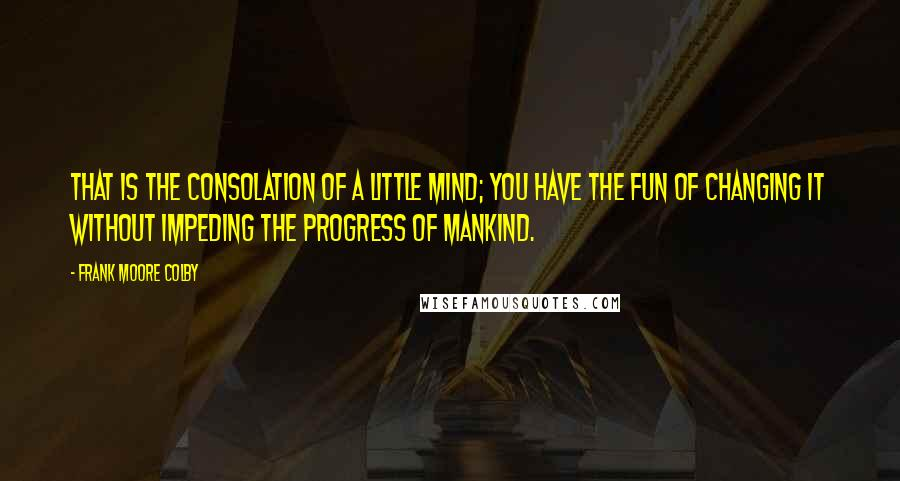 Frank Moore Colby quotes: That is the consolation of a little mind; you have the fun of changing it without impeding the progress of mankind.
