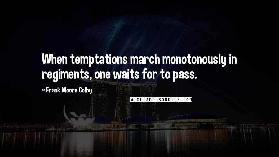 Frank Moore Colby quotes: When temptations march monotonously in regiments, one waits for to pass.