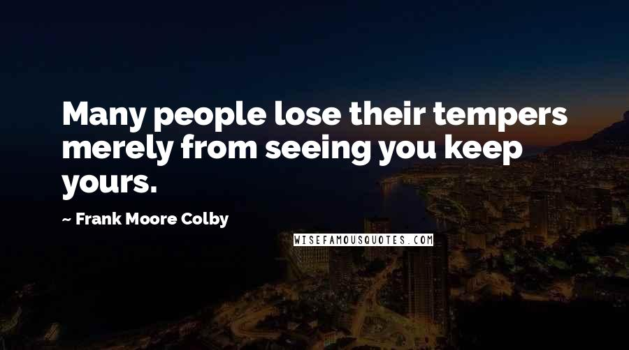 Frank Moore Colby quotes: Many people lose their tempers merely from seeing you keep yours.