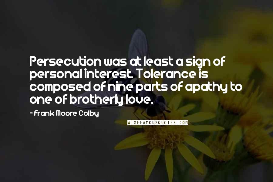 Frank Moore Colby quotes: Persecution was at least a sign of personal interest. Tolerance is composed of nine parts of apathy to one of brotherly love.