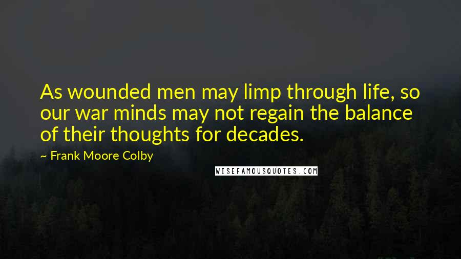 Frank Moore Colby quotes: As wounded men may limp through life, so our war minds may not regain the balance of their thoughts for decades.