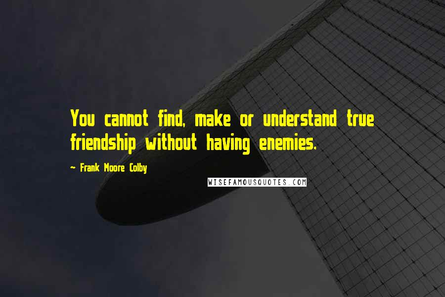 Frank Moore Colby quotes: You cannot find, make or understand true friendship without having enemies.