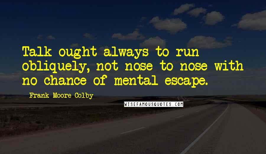 Frank Moore Colby quotes: Talk ought always to run obliquely, not nose to nose with no chance of mental escape.