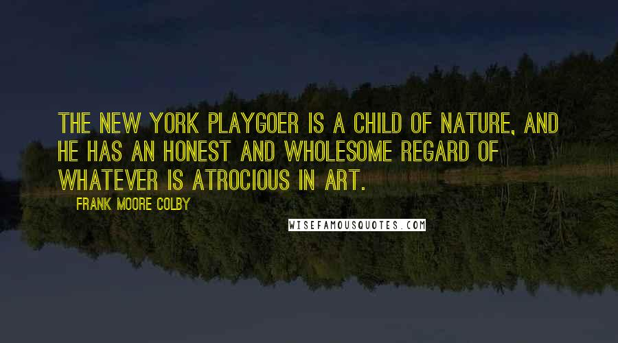 Frank Moore Colby quotes: The New York playgoer is a child of nature, and he has an honest and wholesome regard of whatever is atrocious in art.