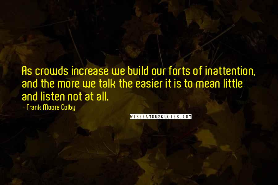 Frank Moore Colby quotes: As crowds increase we build our forts of inattention, and the more we talk the easier it is to mean little and listen not at all.