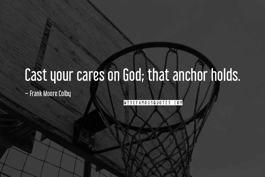 Frank Moore Colby quotes: Cast your cares on God; that anchor holds.