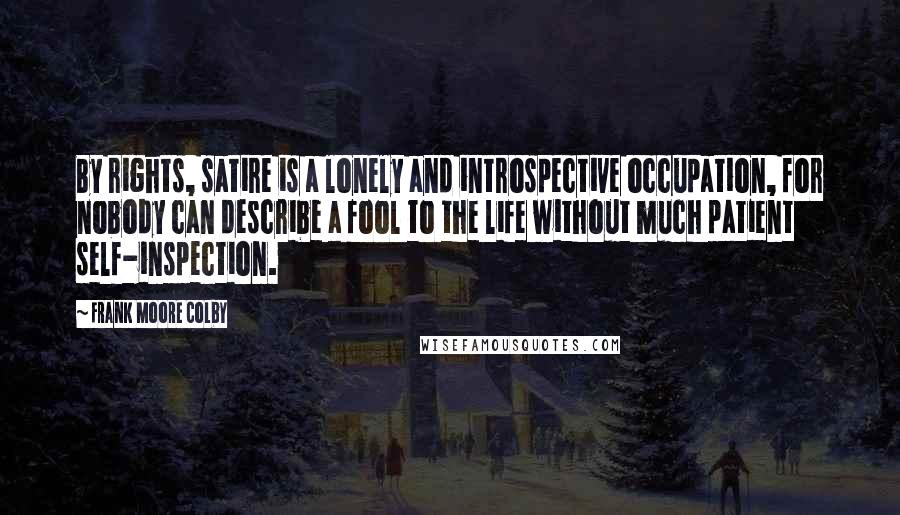 Frank Moore Colby quotes: By rights, satire is a lonely and introspective occupation, for nobody can describe a fool to the life without much patient self-inspection.