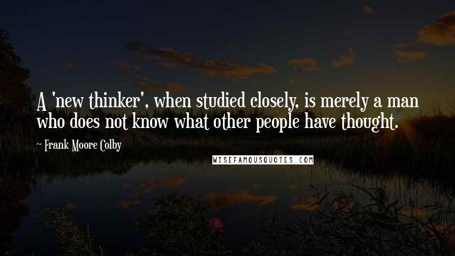 Frank Moore Colby quotes: A 'new thinker', when studied closely, is merely a man who does not know what other people have thought.