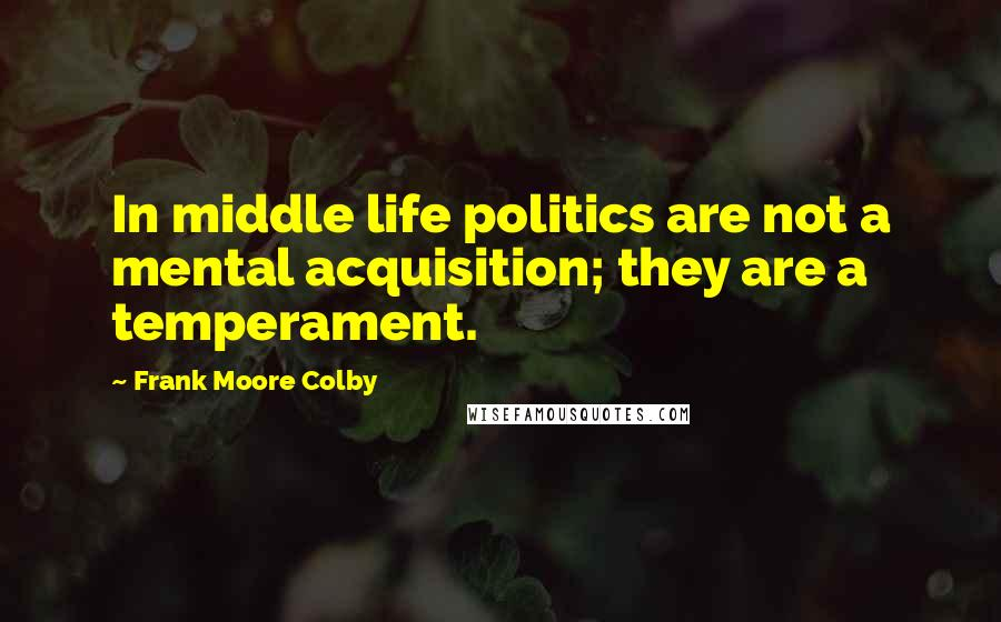 Frank Moore Colby quotes: In middle life politics are not a mental acquisition; they are a temperament.