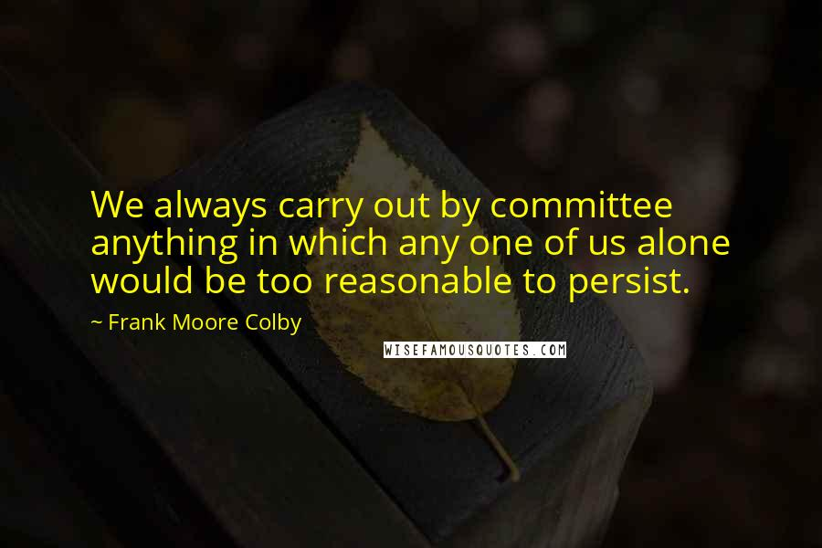 Frank Moore Colby quotes: We always carry out by committee anything in which any one of us alone would be too reasonable to persist.