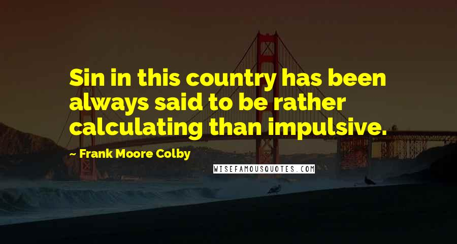 Frank Moore Colby quotes: Sin in this country has been always said to be rather calculating than impulsive.