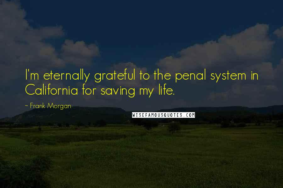 Frank Morgan quotes: I'm eternally grateful to the penal system in California for saving my life.