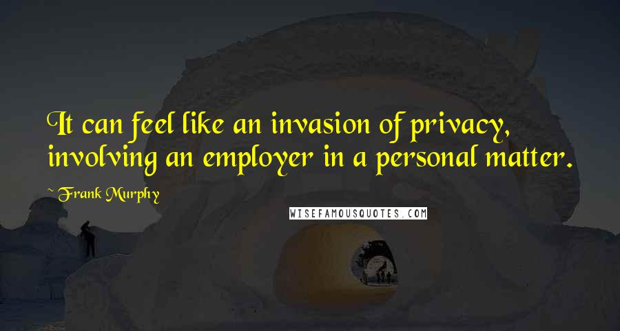 Frank Murphy quotes: It can feel like an invasion of privacy, involving an employer in a personal matter.