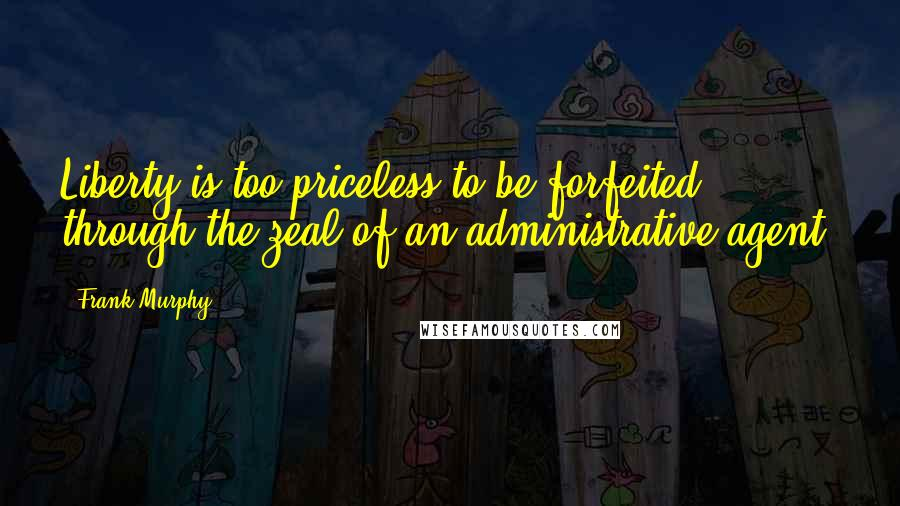 Frank Murphy quotes: Liberty is too priceless to be forfeited through the zeal of an administrative agent.