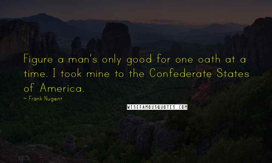 Frank Nugent quotes: Figure a man's only good for one oath at a time. I took mine to the Confederate States of America.