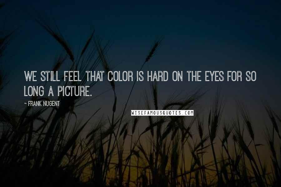 Frank Nugent quotes: We still feel that color is hard on the eyes for so long a picture.