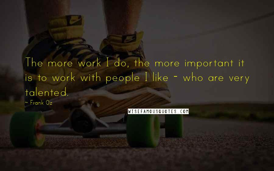 Frank Oz quotes: The more work I do, the more important it is to work with people I like - who are very talented.