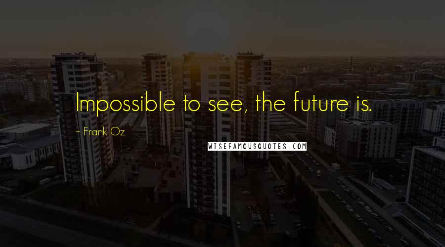 Frank Oz quotes: Impossible to see, the future is.