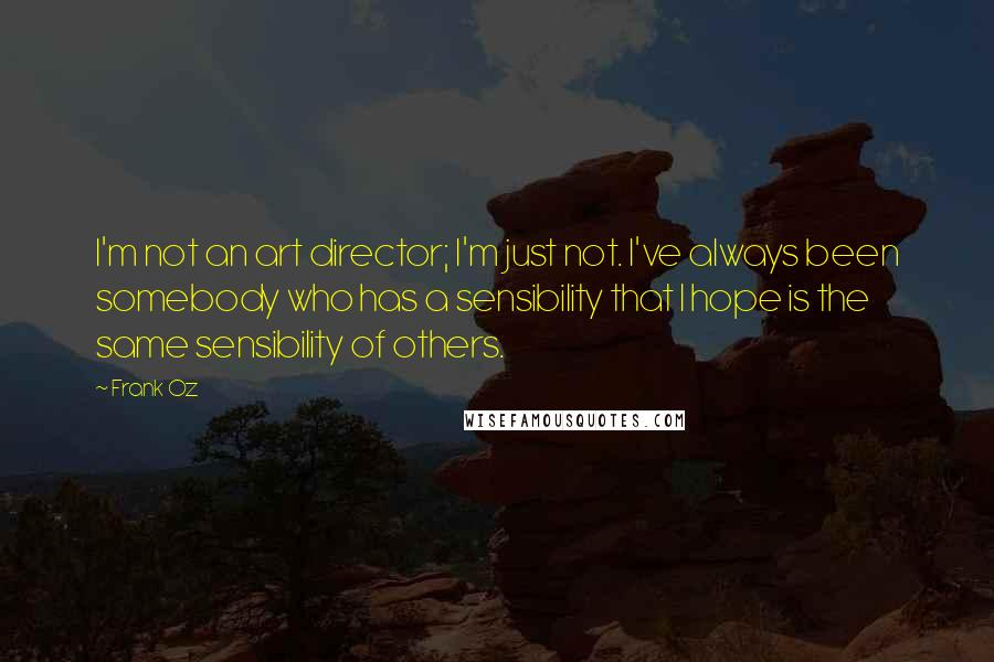 Frank Oz quotes: I'm not an art director; I'm just not. I've always been somebody who has a sensibility that I hope is the same sensibility of others.