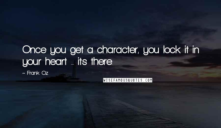 Frank Oz quotes: Once you get a character, you lock it in your heart - it's there.