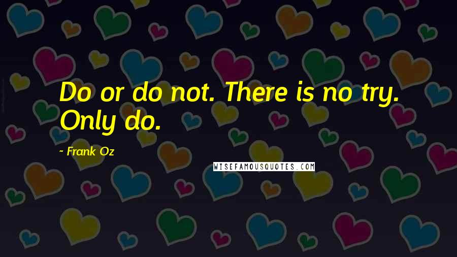 Frank Oz quotes: Do or do not. There is no try. Only do.