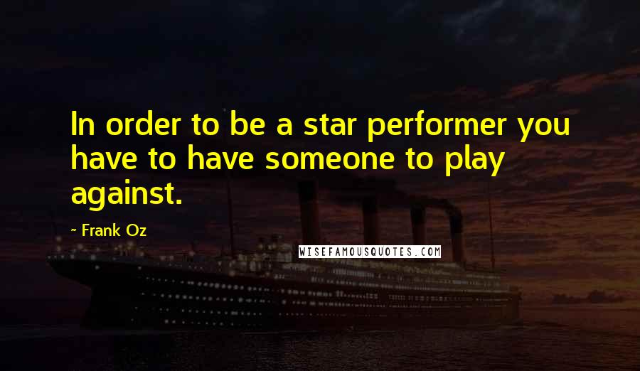 Frank Oz quotes: In order to be a star performer you have to have someone to play against.