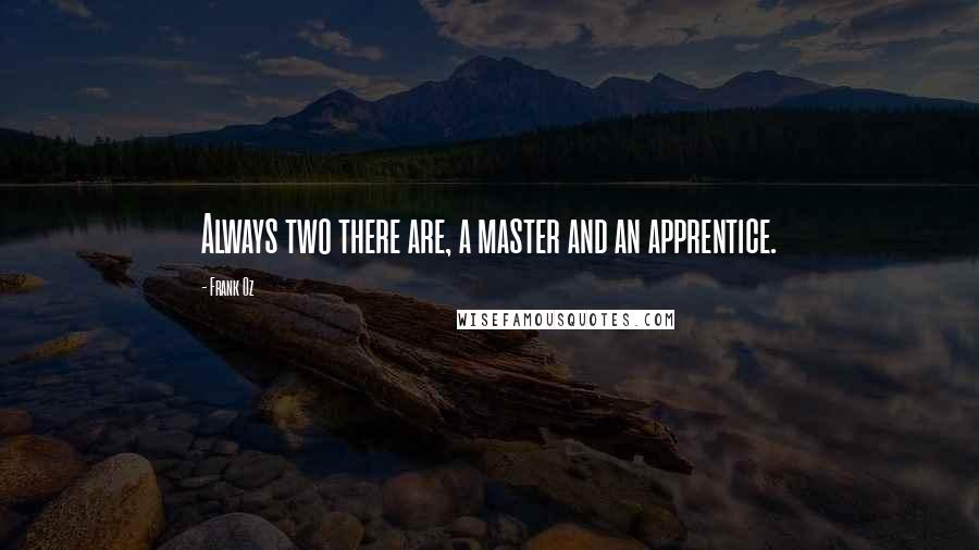 Frank Oz quotes: Always two there are, a master and an apprentice.