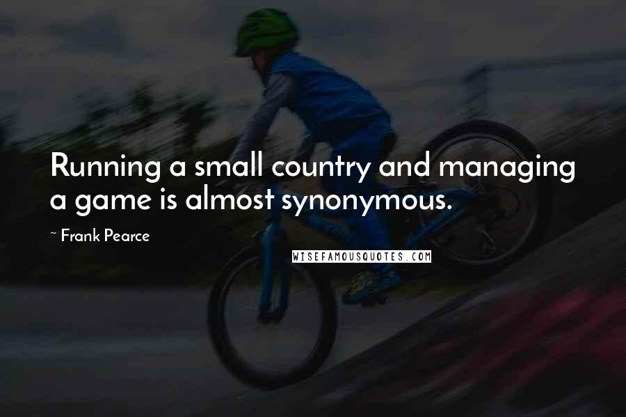 Frank Pearce quotes: Running a small country and managing a game is almost synonymous.
