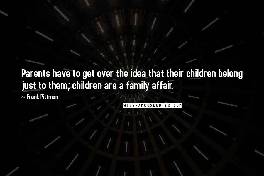Frank Pittman quotes: Parents have to get over the idea that their children belong just to them; children are a family affair.