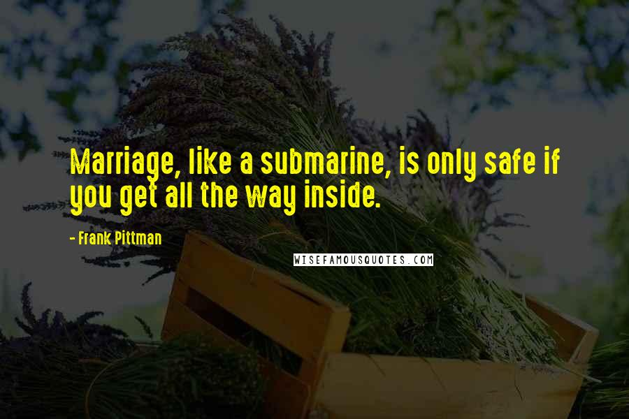 Frank Pittman quotes: Marriage, like a submarine, is only safe if you get all the way inside.