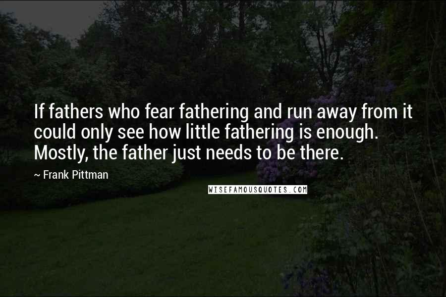 Frank Pittman quotes: If fathers who fear fathering and run away from it could only see how little fathering is enough. Mostly, the father just needs to be there.