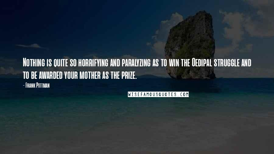 Frank Pittman quotes: Nothing is quite so horrifying and paralyzing as to win the Oedipal struggle and to be awarded your mother as the prize.