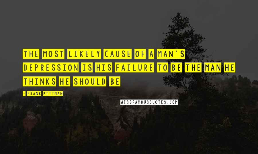Frank Pittman quotes: The most likely cause of a man's depression is his failure to be the man he thinks he should be