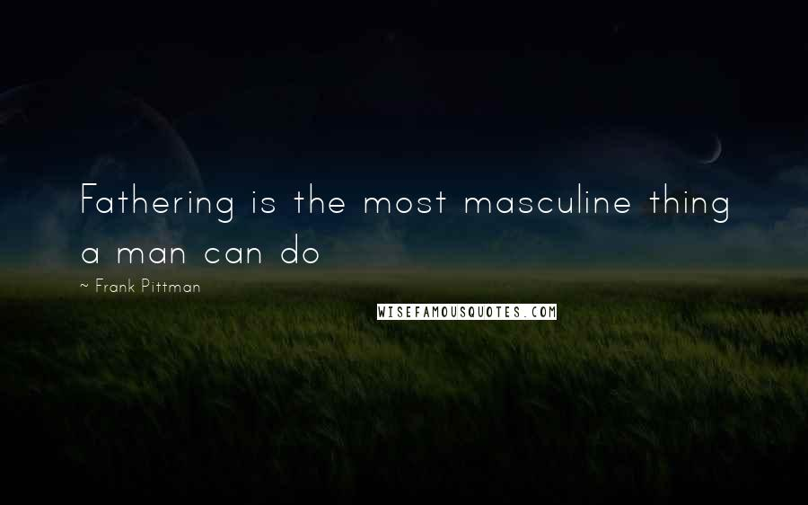 Frank Pittman quotes: Fathering is the most masculine thing a man can do