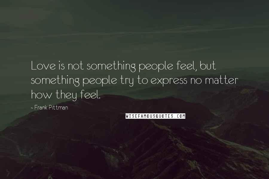 Frank Pittman quotes: Love is not something people feel, but something people try to express no matter how they feel.