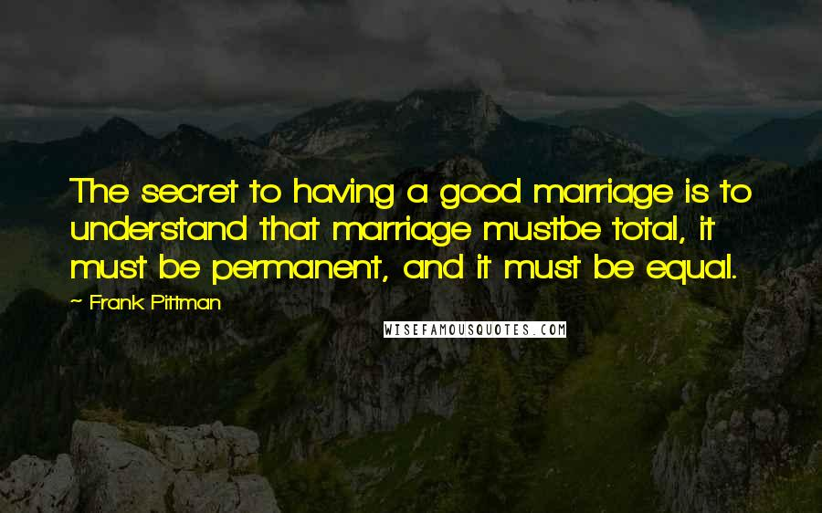 Frank Pittman quotes: The secret to having a good marriage is to understand that marriage mustbe total, it must be permanent, and it must be equal.