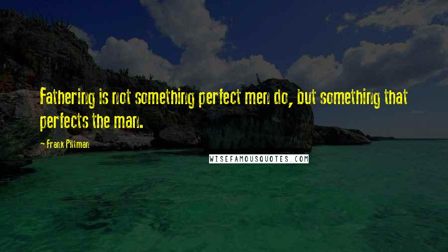 Frank Pittman quotes: Fathering is not something perfect men do, but something that perfects the man.