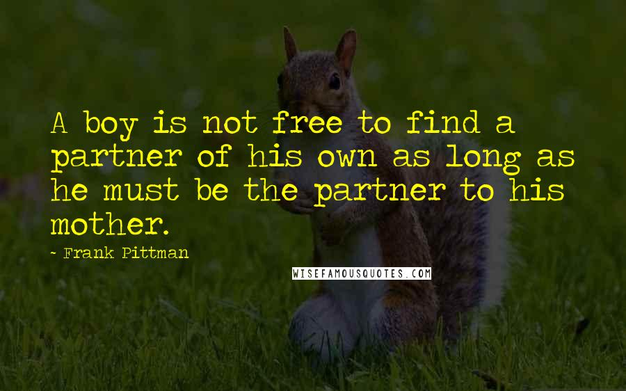 Frank Pittman quotes: A boy is not free to find a partner of his own as long as he must be the partner to his mother.
