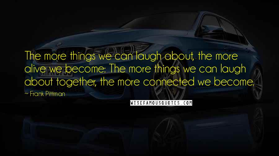 Frank Pittman quotes: The more things we can laugh about, the more alive we become: The more things we can laugh about together, the more connected we become.