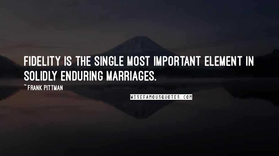 Frank Pittman quotes: Fidelity is the single most important element in solidly enduring marriages.