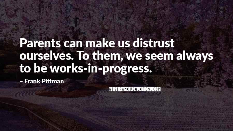 Frank Pittman quotes: Parents can make us distrust ourselves. To them, we seem always to be works-in-progress.