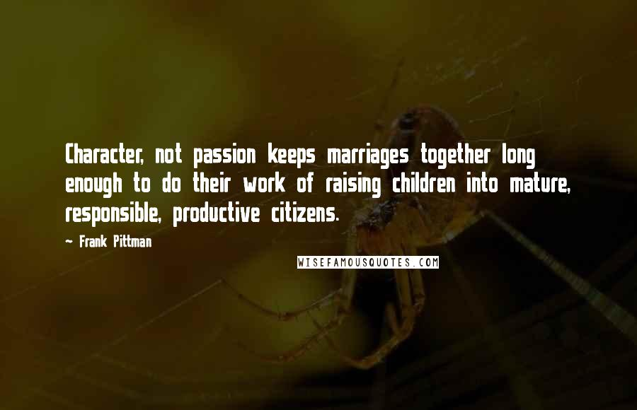 Frank Pittman quotes: Character, not passion keeps marriages together long enough to do their work of raising children into mature, responsible, productive citizens.