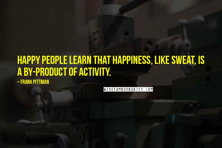 Frank Pittman quotes: Happy people learn that happiness, like sweat, is a by-product of activity.