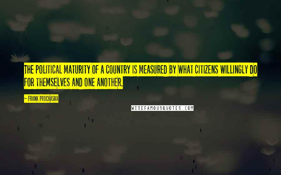 Frank Prochaska quotes: The political maturity of a country is measured by what citizens willingly do for themselves and one another.