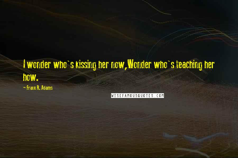 Frank R. Adams quotes: I wonder who's kissing her now,Wonder who's teaching her how.